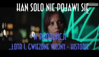 Nie bedzie Hana Solo w najnowszej częsci ?Łotr 1. Gwiezdne wojny - historie?