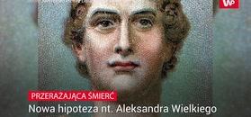 Przerażająca śmierć. Nowa hipoteza nt. Aleksandra Wielkiego